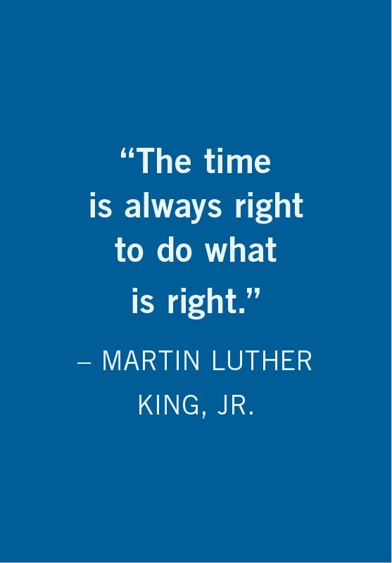 The time is always right to do what is right - Martin Luther King, Jr.