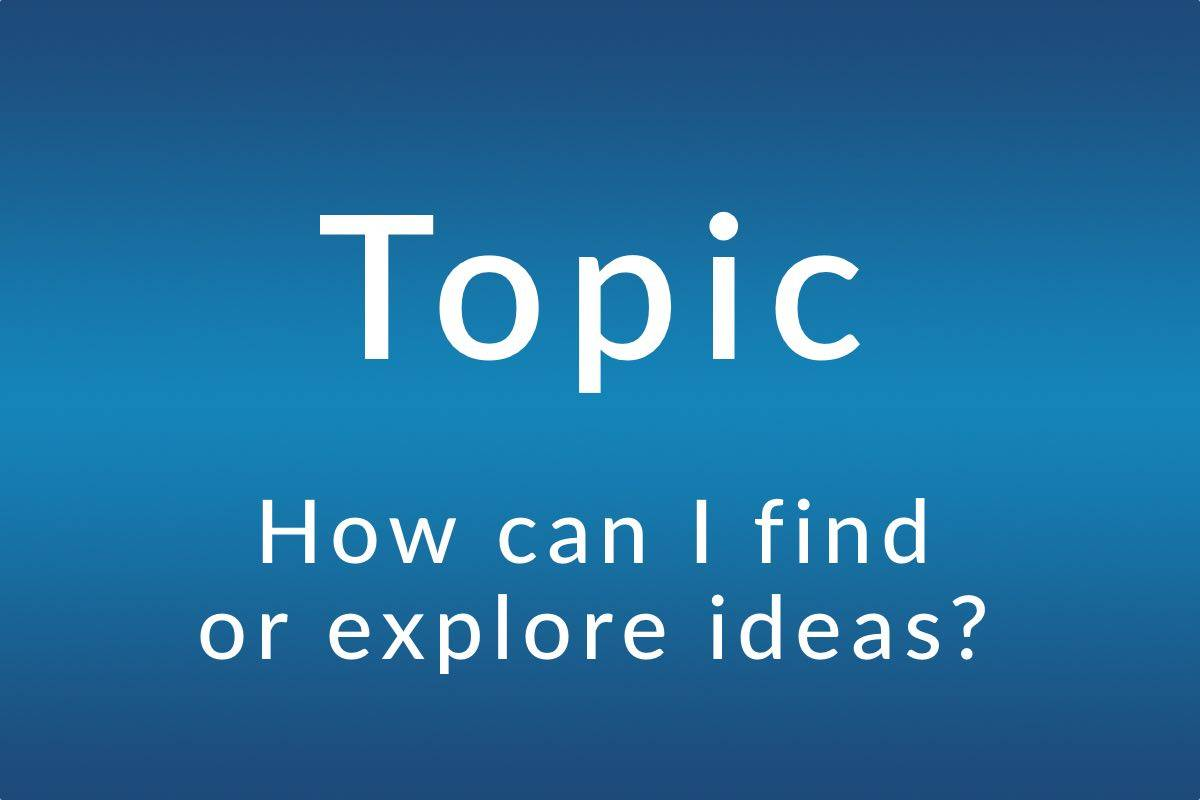 Topic: How can I find or explore ideas?