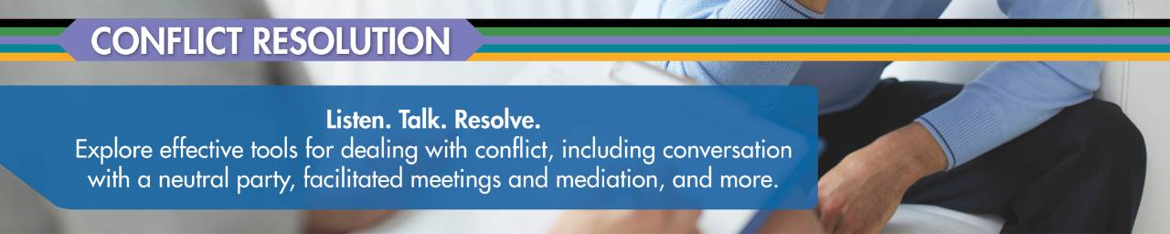 Listen, talk, resolve. With conflict resolution, explore effective options for dealing with conflict, including conversation with a neutral party, facilitated meetings and mediation, and more.