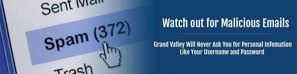 Watch our for Malicious Emails.  Grand Valley will never ask for your personal information like your username and password.