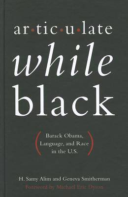 this is the front cover to the book, Articulate while black: Barack Obama , language, and race in the U.S. by Samy H. Alim and Geneva Smitherman.