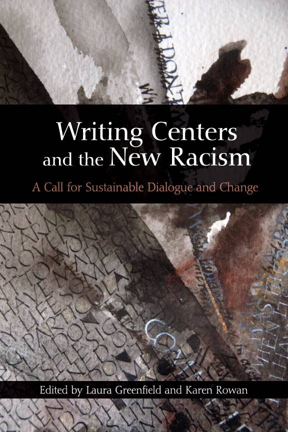 "This is the cover of the book, ""Writing Centers and the New Racism: A Call for Sustainable Dialogue and Change, edited by Laura Greenfield and Karen Rowan"