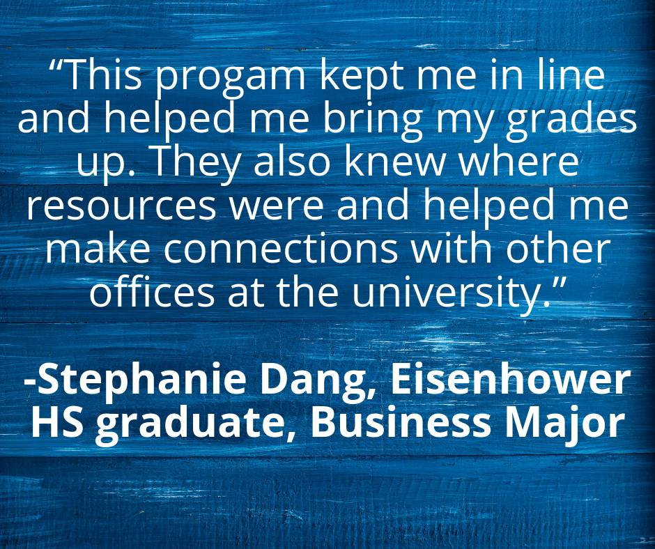 """This program kept me in line and helped me bring my grades up. They also knew where resources were and helped me make connections with other offices at the university."" by Stephanie Dang, Eisenhower HS graduate, Business Major"