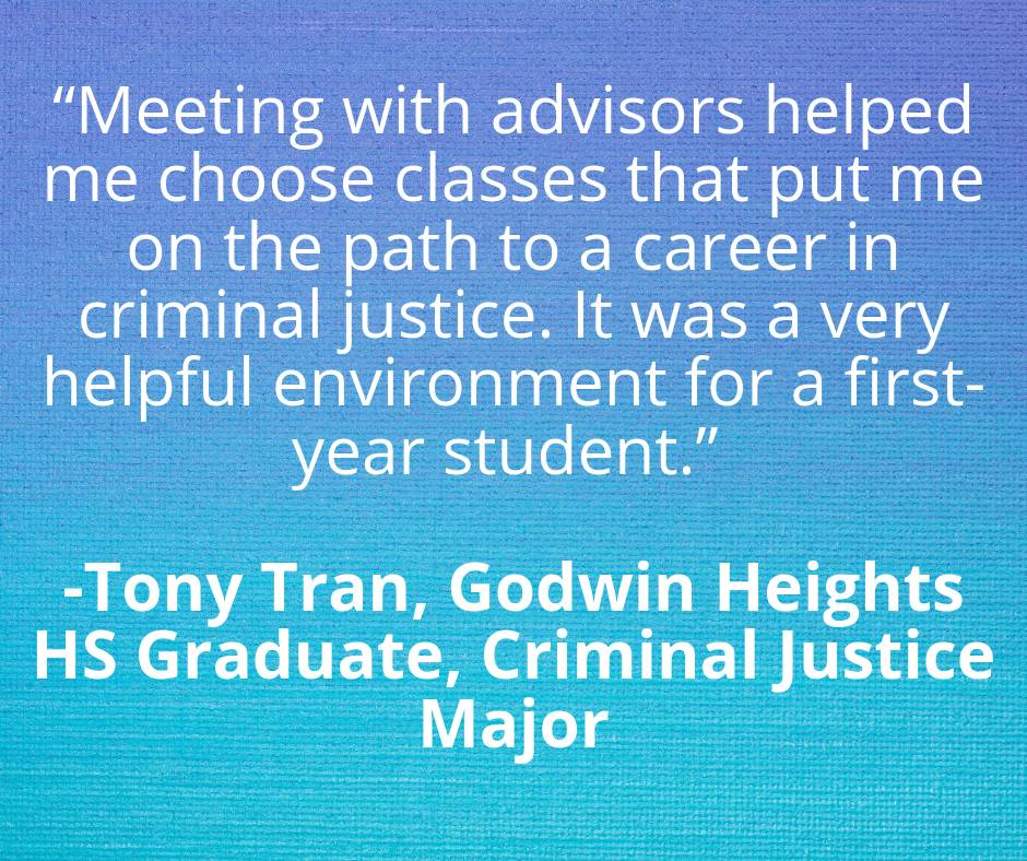 """Meeting with advisors helped me choose classes that put me on the path to a career in criminal justice. It was a very helpful environment for a first-year student."" by Tony Tran, Godwin Heights HS Graduate, Criminal Justice Major"