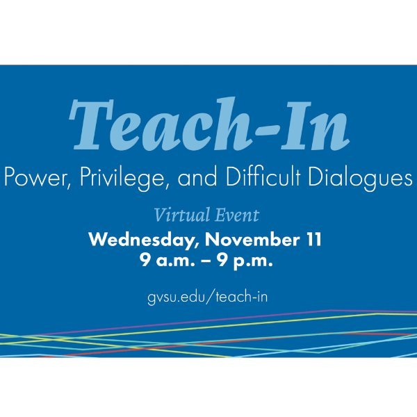 Teach-In Power, Privilege and Difficult Dialogues virtual event Wednesday, November 11 9 a.m.-9 p.m. gvsu.edu/teach-in